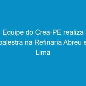 Equipe do Crea-PE realiza palestra na Refinaria Abreu e Lima