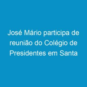 José Mário participa de reunião do Colégio de Presidentes em Santa Catarina