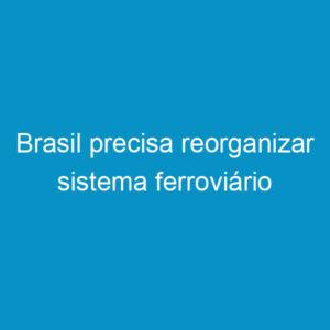 Brasil precisa reorganizar sistema ferroviário