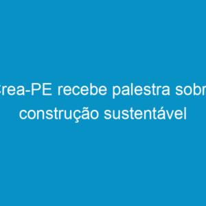 Crea-PE recebe palestra sobre construção sustentável