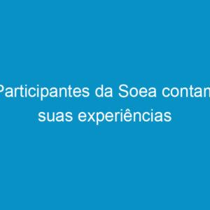 Participantes da Soea contam suas experiências