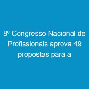 8º Congresso Nacional de Profissionais aprova 49 propostas para a área tecnológica