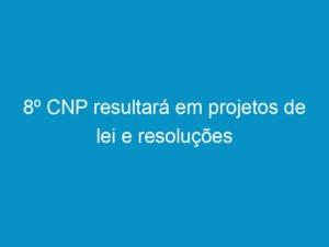 Read more about the article 8º CNP resultará em projetos de lei e resoluções