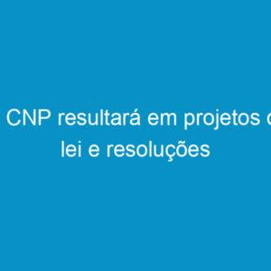 8º CNP resultará em projetos de lei e resoluções
