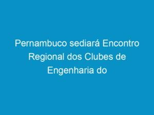 Read more about the article Pernambuco sediará Encontro Regional dos Clubes de Engenharia do Nordeste