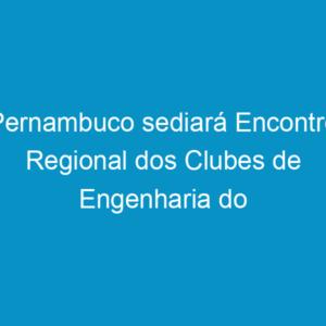 Pernambuco sediará Encontro Regional dos Clubes de Engenharia do Nordeste