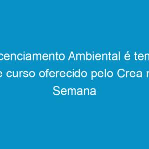 Licenciamento Ambiental é tema de curso oferecido pelo Crea na Semana do Meio Ambiente