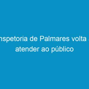 Inspetoria de Palmares volta a atender ao público