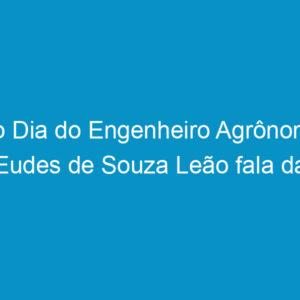 No Dia do Engenheiro Agrônomo Eudes de Souza Leão fala da importância da profissão