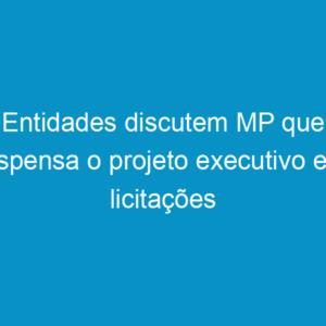 Entidades discutem MP que dispensa o projeto executivo em licitações