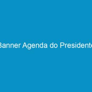 Banner Agenda do Presidente