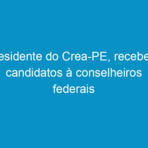 Presidente do Crea-PE, recebe os candidatos à conselheiros federais