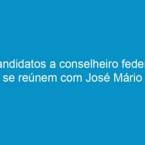 Candidatos a conselheiro federal se reúnem com José Mário