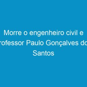 Morre o engenheiro civil e professor Paulo Gonçalves dos Santos