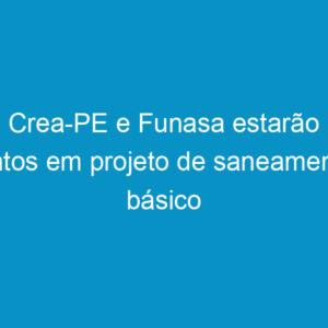 Crea-PE e Funasa estarão juntos em projeto de saneamento básico