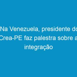 Na Venezuela, presidente do Crea-PE faz palestra sobre a integração continental