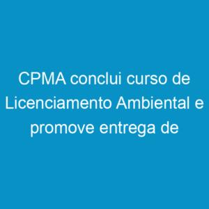 CPMA conclui curso de Licenciamento Ambiental e promove entrega de prêmios