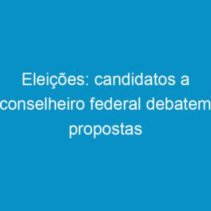 Eleições: candidatos a conselheiro federal debatem propostas