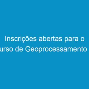 Inscrições abertas para o curso de Geoprocessamento e Georeferenciamento