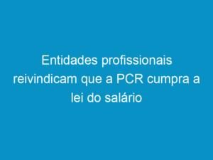 Read more about the article Entidades profissionais reivindicam que a PCR cumpra a lei do salário mínimo profissional