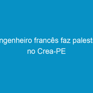 Engenheiro francês faz palestra no Crea-PE