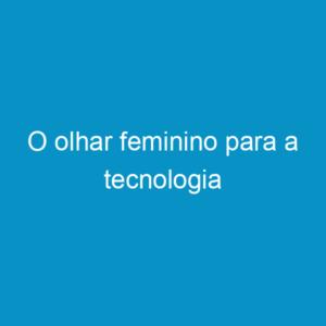 O olhar feminino para a tecnologia