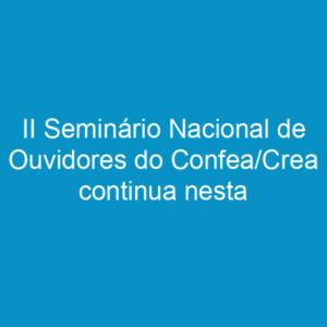 II Seminário Nacional de Ouvidores do Confea/Crea continua nesta terça-feira