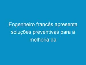 Read more about the article Engenheiro francês apresenta soluções preventivas para a melhoria da pavimentação