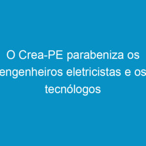 O Crea-PE parabeniza os engenheiros eletricistas e os tecnólogos pernambucanos