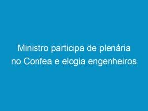 Read more about the article Ministro participa de plenária no Confea e elogia engenheiros brasileiros