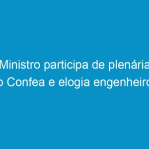 Ministro participa de plenária no Confea e elogia engenheiros brasileiros