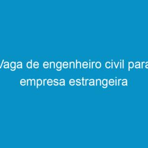 Vaga de engenheiro civil para empresa estrangeira
