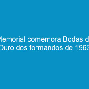 Memorial comemora Bodas de Ouro dos formandos de 1963