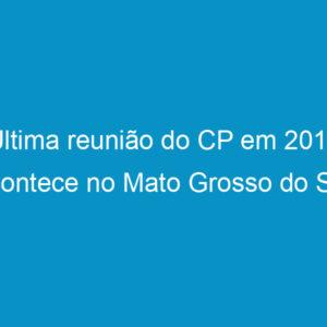 Última reunião do CP em 2013, acontece no Mato Grosso do Sul