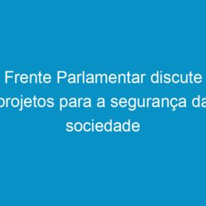 Frente Parlamentar discute projetos para a segurança da sociedade