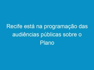 Read more about the article Recife está na programação das audiências públicas sobre o Plano Nacional de Resíduos Sólidos