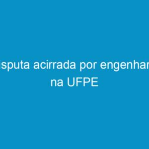 Disputa acirrada por engenharia na UFPE