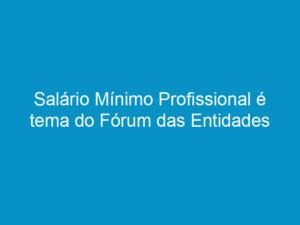 Read more about the article Salário Mínimo Profissional é tema do Fórum das Entidades