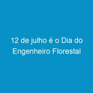 12 de julho é o Dia do Engenheiro Florestal