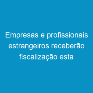 Empresas e profissionais estrangeiros receberão fiscalização esta semana