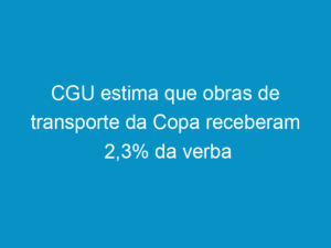Read more about the article CGU estima que obras de transporte da Copa receberam 2,3% da verba