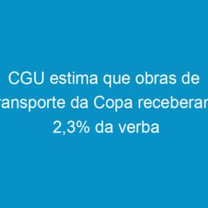 CGU estima que obras de transporte da Copa receberam 2,3% da verba