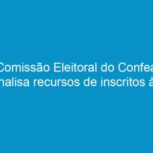 Comissão Eleitoral do Confea analisa recursos de inscritos às eleições marcadas para 8 de novembro