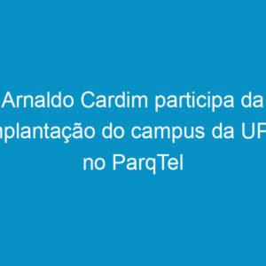 Arnaldo Cardim participa da implantação do campus da UPE no ParqTel