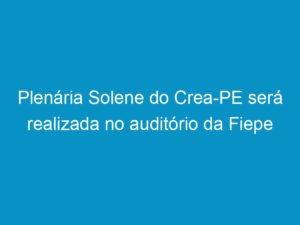 Read more about the article Plenária Solene do Crea-PE será realizada no auditório da Fiepe