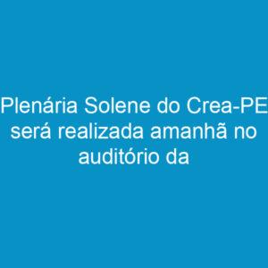 Plenária Solene do Crea-PE será realizada amanhã no auditório da Fiepe