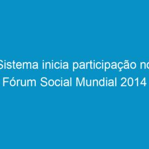 Sistema inicia participação no Fórum Social Mundial 2014