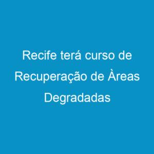 Recife terá curso de Recuperação de Àreas Degradadas