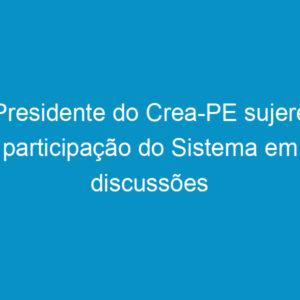 Presidente do Crea-PE sujere participação do Sistema em discussões sobre Planos Diretores