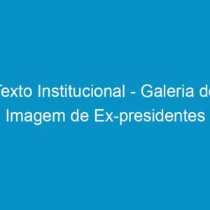 Texto Institucional – Galeria de Imagem de Ex-presidentes